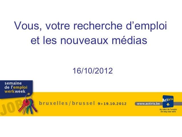 Vous, votre recherche d'emploi  et les nouveaux médias           16/10/2012