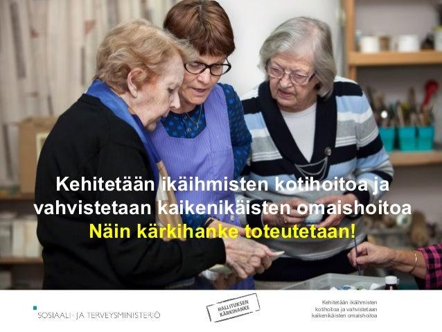 Kehitetään ikäihmisten kotihoitoa ja vahvistetaan kaikenikäisten omaishoitoa Näin kärkihanke toteutetaan! Kehitetään ikäih...