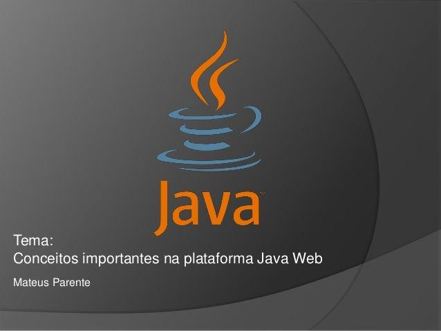 Tema:  Conceitos importantes na plataforma Java Web  Mateus Parente