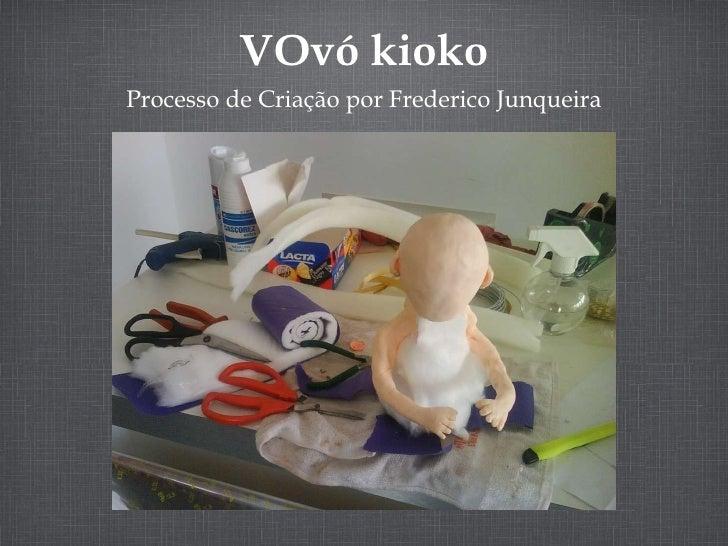 <ul><li>Processo de Criação por Frederico Junqueira </li></ul>VOvó kioko