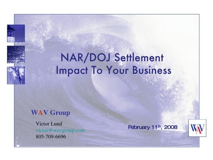 NAR/DOJ Settlement Impact To Your Business February 11 th , 2008 W A V Group Victor Lund [email_address] 805-709-6696