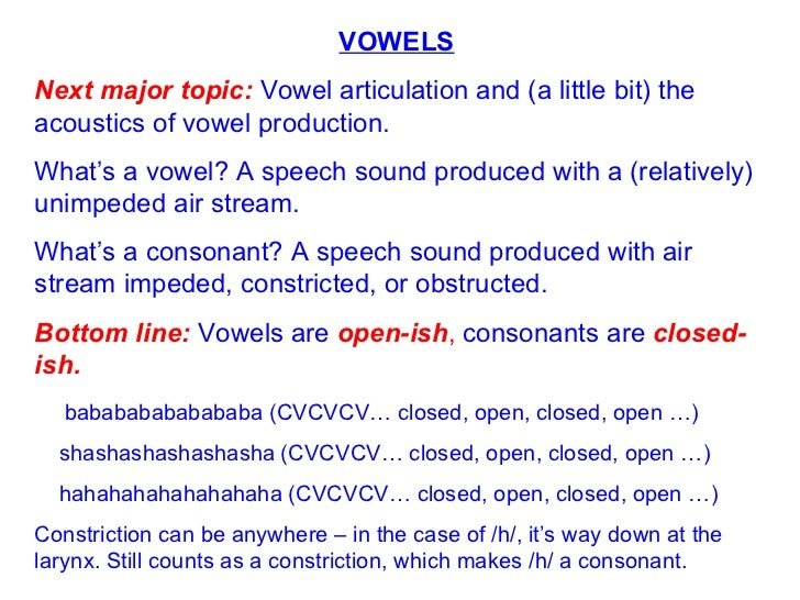 VOWELS Next major topic:  Vowel articulation and (a little bit) the acoustics of vowel production. What's a vowel? A speec...