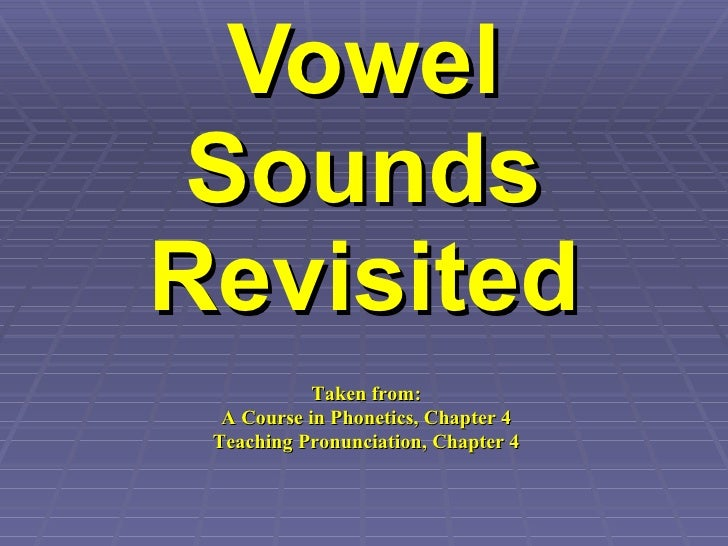 Vowel Sounds Revisited Taken from: A Course in Phonetics, Chapter 4 Teaching Pronunciation, Chapter 4