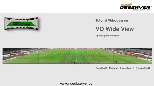 www.videobserver.com Football / Futsal / Handball / Basketball Tutorial Videobserver VO Wide View Apenas para Windows