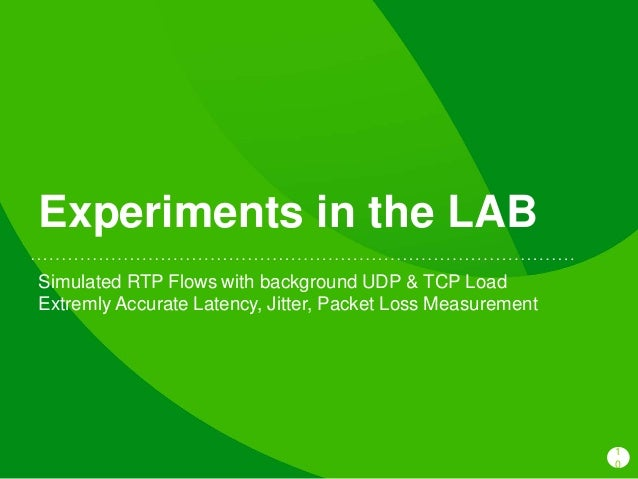 1 0 Experiments in the LAB Simulated RTP Flows with background UDP & TCP Load Extremly Accurate Latency, Jitter, Packet Lo...