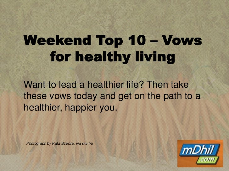 Weekend Top 10 – Vows for healthy living<br /><br /><br />Want to lead a healthier life? Then take these vows today and ...