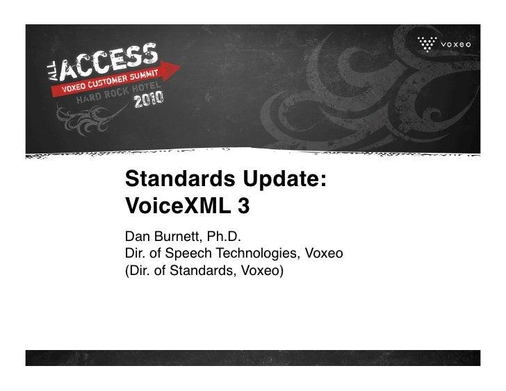 Standards Update: VoiceXML 3 Dan Burnett, Ph.D. Dir. of Speech Technologies, Voxeo (Dir. of Standards, Voxeo)