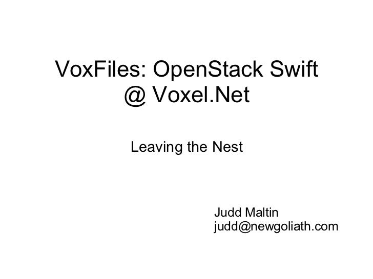 VoxFiles: OpenStack Swift @ Voxel.Net Leaving the Nest Judd Maltin [email_address]