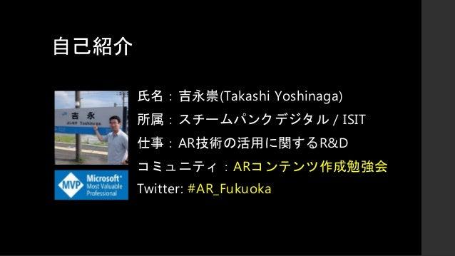自己紹介 氏名:吉永崇(Takashi Yoshinaga) 所属:スチームパンクデジタル / ISIT 仕事:AR技術の活用に関するR&D コミュニティ:ARコンテンツ作成勉強会 Twitter: #AR_Fukuoka