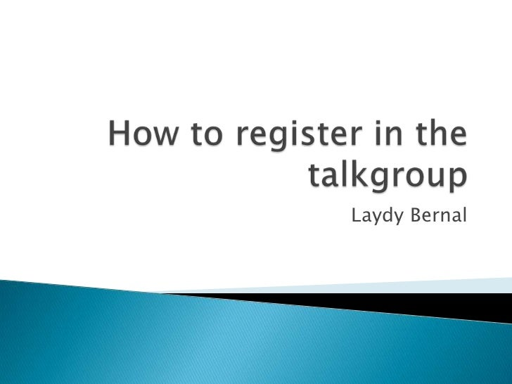 Howtoregister in thetalkgroup<br />Laydy Bernal<br />