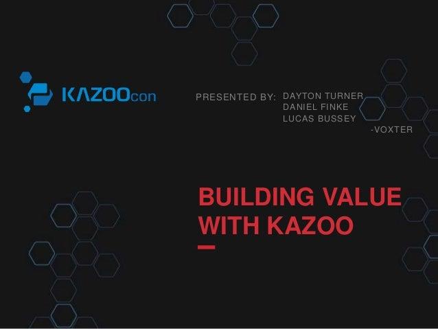 PRESENTED BY: BUILDING VALUE WITH KAZOO DAYTON TURNER DANIEL FINKE LUCAS BUSSEY -VOXTER