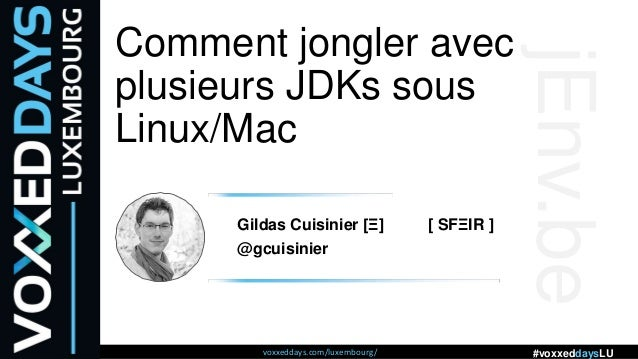 voxxeddays.com/luxembourg/ #voxxeddaysLU Comment jongler avec plusieurs JDKs sous Linux/Mac Gildas Cuisinier [Ξ] [ SFΞIR ]...