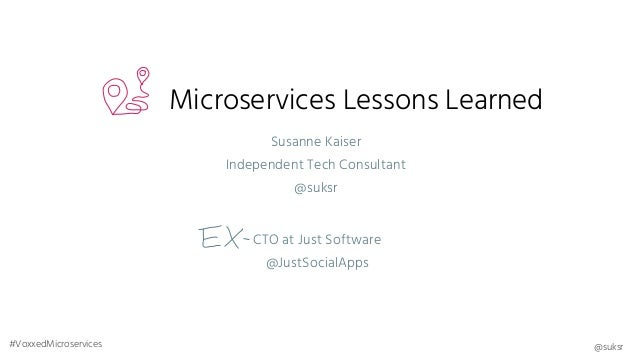 Microservices Lessons Learned CTO at Just Software @JustSocialApps Susanne Kaiser Independent Tech Consultant @suksr @suks...