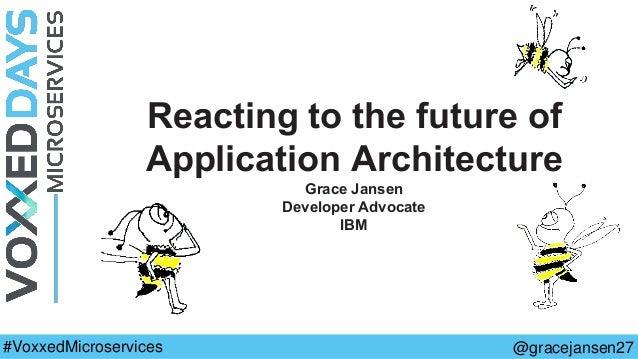 Reacting to the future of Application Architecture Grace Jansen Developer Advocate IBM @gracejansen27#VoxxedMicroservices