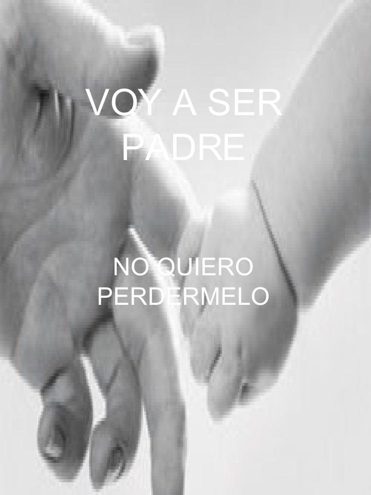 VOY A SER PADRE NO QUIERO PERDERMELO