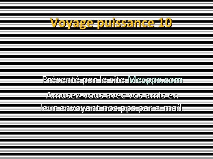Voyage puissance 10 Présenté par le site  Mespps.com Amusez-vous avec vos amis en leur envoyant nos pps par e-mail.