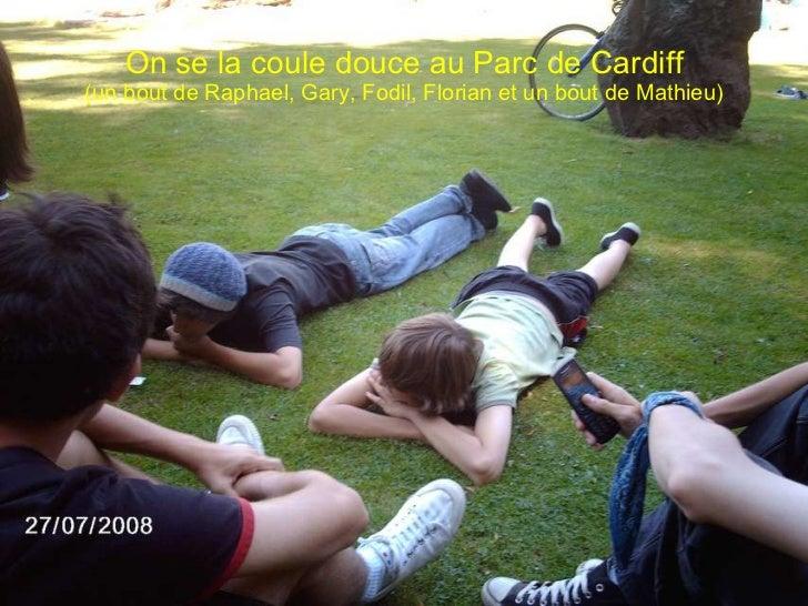 On se la coule douce au Parc de Cardiff (un bout de Raphael, Gary, Fodil, Florian et un bout de Mathieu)