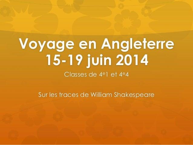 Voyage en Angleterre  15-19 juin 2014  Classes de 4e1 et 4e4  Sur les traces de William Shakespeare