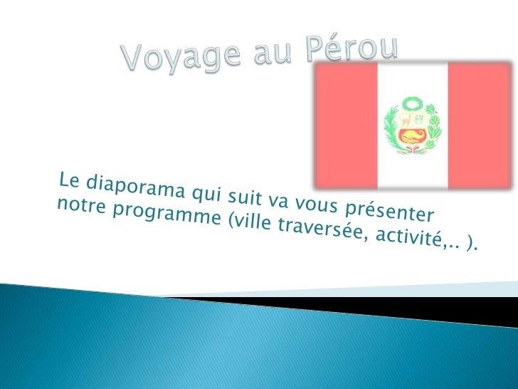 Voyage au Pérou<br />Le diaporama qui suit va vous présenter notre programme (ville traversée, activité,.. ).<br />