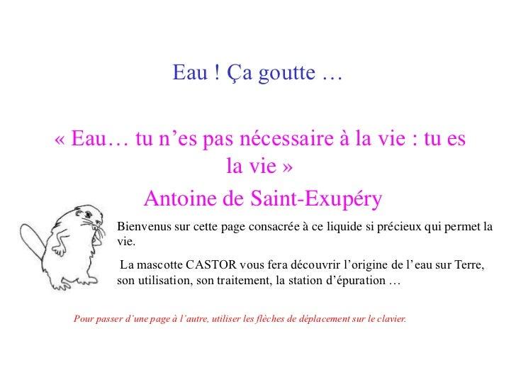 Eau ! Ça goutte …« Eau… tu n'es pas nécessaire à la vie : tu es                 la vie »        Antoine de Saint-Exupéry  ...