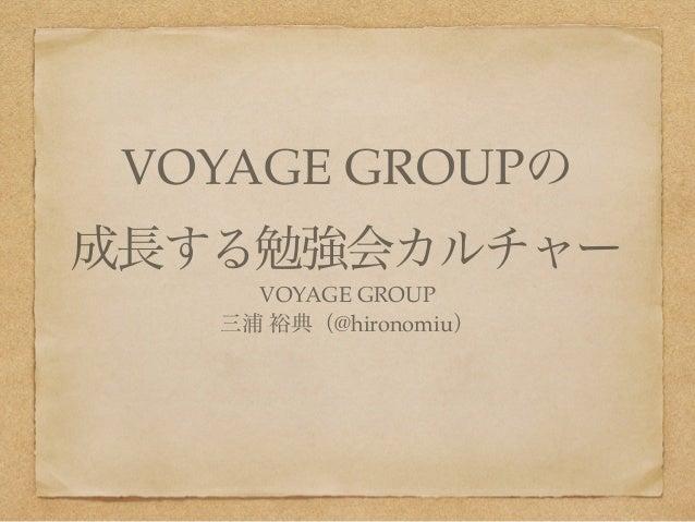 VOYAGE GROUPの!  成長する勉強会カルチャー  VOYAGE GROUP!  三浦 裕典(@hironomiu)