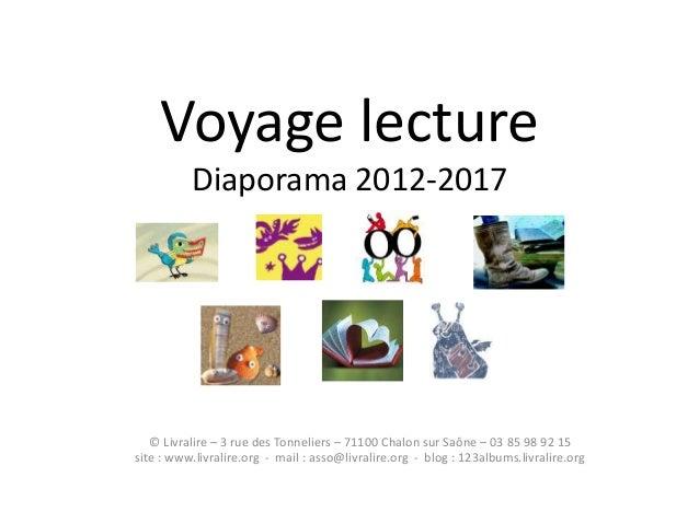 Voyage lecture Diaporama 2012-2017 © Livralire – 3 rue des Tonneliers – 71100 Chalon sur Saône – 03 85 98 92 15 site : www...