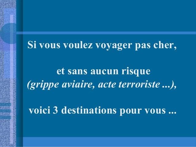 Si vous voulez voyager pas cher, et sans aucun risque (grippe aviaire, acte terroriste ...), voici 3 destinations pour vou...