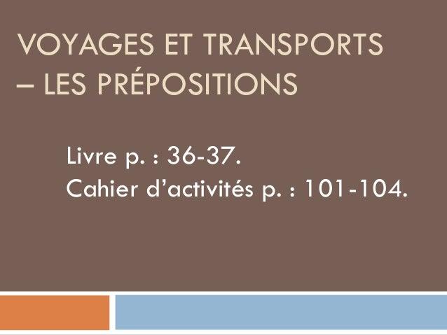 VOYAGES ET TRANSPORTS– LES PRÉPOSITIONS  Livre p. : 36-37.  Cahier d'activités p. : 101-104.
