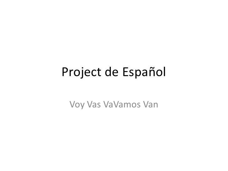 Project de Español<br />Voy Vas VaVamos Van<br />