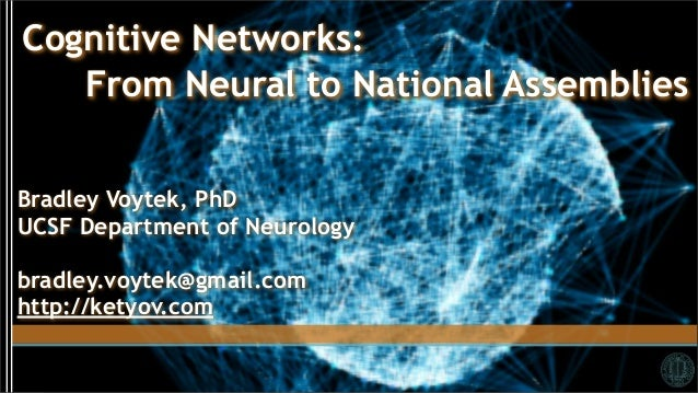 Cognitive Networks:   From Neural to National AssembliesBradley Voytek, PhDUCSF Department of Neurologybradley.voytek@gmai...