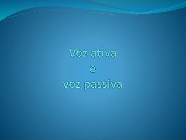 A ação que o verbo expressa pode ser representada por duas formas: Na voz ativa Na voz passiva