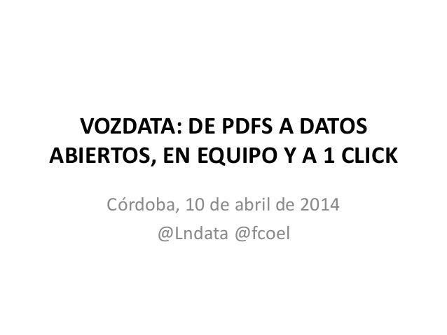 VOZDATA: DE PDFS A DATOS ABIERTOS, EN EQUIPO Y A 1 CLICK Córdoba, 10 de abril de 2014 @Lndata @fcoel