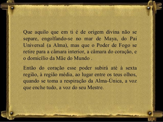 Que aquilo que em ti é de origem divina não se separe, engolfando-se no mar de Maya, do Pai Universal (a Alma), mas que o ...