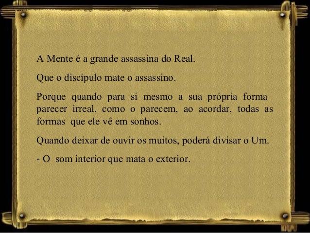 A Mente é a grande assassina do Real. Que o discípulo mate o assassino. Porque quando para si mesmo a sua própria forma pa...
