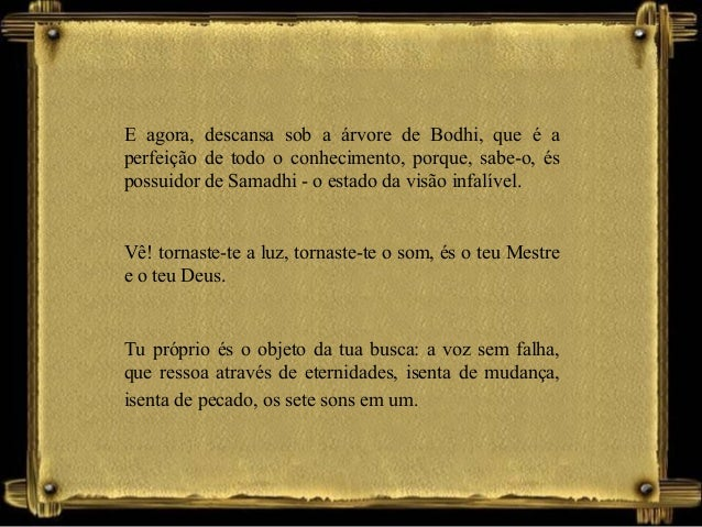 E agora, descansa sob a árvore de Bodhi, que é a perfeição de todo o conhecimento, porque, sabe-o, és possuidor de Samadhi...