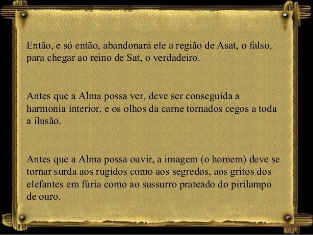 Então, e só então, abandonará ele a região de Asat, o falso, para chegar ao reino de Sat, o verdadeiro. Antes que a Alma p...