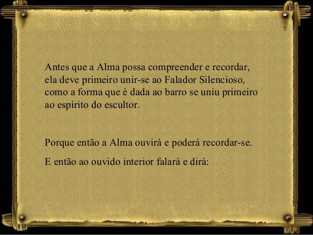 Antes que a Alma possa compreender e recordar, ela deve primeiro unir-se ao Falador Silencioso, como a forma que é dada ao...