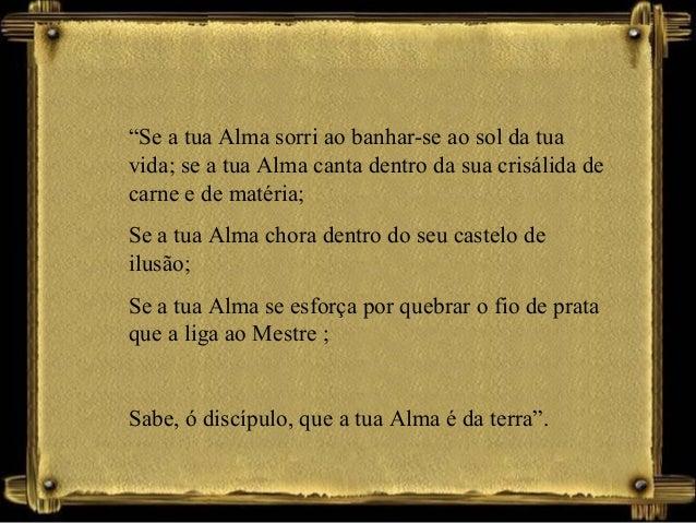 """""""Se a tua Alma sorri ao banhar-se ao sol da tua vida; se a tua Alma canta dentro da sua crisálida de carne e de matéria; S..."""