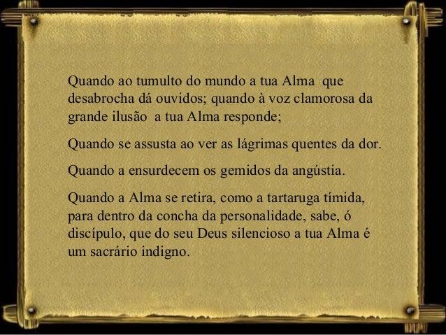 Quando ao tumulto do mundo a tua Alma que desabrocha dá ouvidos; quando à voz clamorosa da grande ilusão a tua Alma respon...