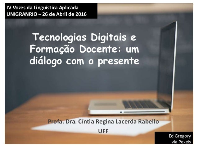 Tecnologias Digitais e Formação Docente: um diálogo com o presente Profa. Dra. Cíntia Regina Lacerda Rabello UFF Ed Gregor...