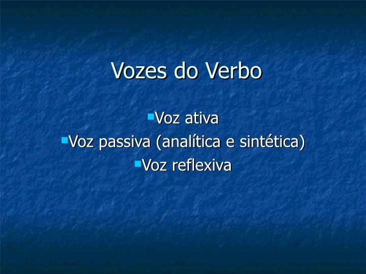 Vozes do Verbo <ul><li>Voz ativa </li></ul><ul><li>Voz passiva (analítica e sintética) </li></ul><ul><li>Voz reflexiva </l...