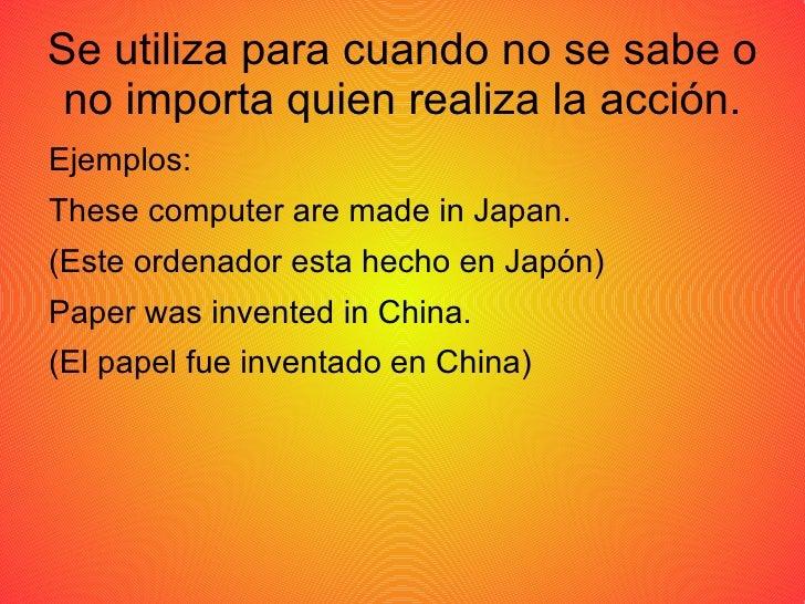 Se utiliza para cuando no se sabe o no importa quien realiza la acción. <ul>Ejemplos: <li>These computer are made in Japan.