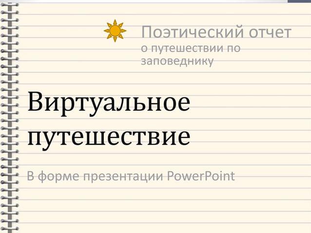 Виртуальное путешествие В форме презентации PowerPoint Поэтический отчет о путешествии по заповеднику