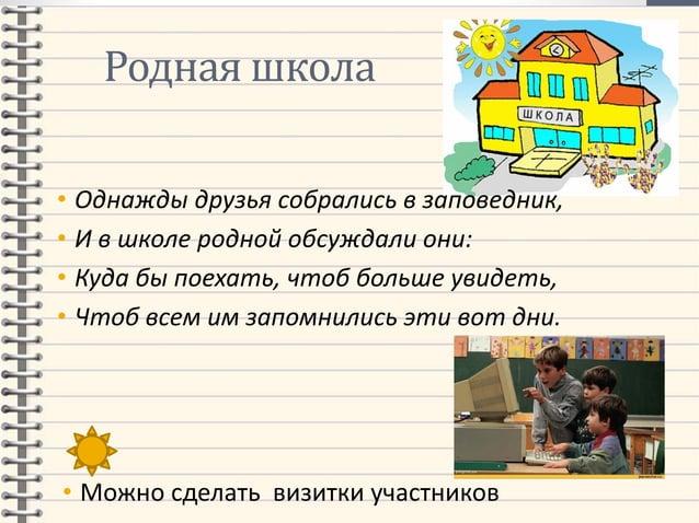 Родная школа • Однажды друзья собрались в заповедник, • И в школе родной обсуждали они: • Куда бы поехать, чтоб больше уви...