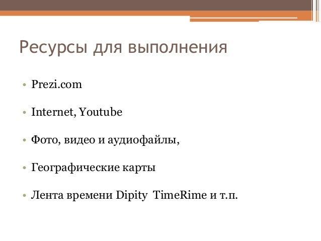 Ресурсы для выполнения • Prezi.com • Internet, Youtube • Фото, видео и аудиофайлы, • Географические карты • Лента времени ...