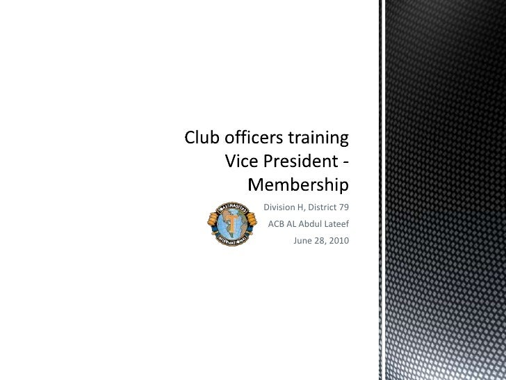 Division H, District 79<br />ACB AL Abdul Lateef<br />June 28, 2010<br />Club officers trainingVice President - Membership...
