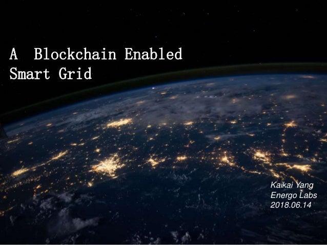 A Blockchain Enabled Smart Grid Kaikai Yang Energo Labs 2018.06.14