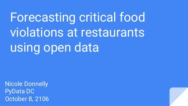 Forecasting critical food violations at restaurants using open data Nicole Donnelly PyData DC October 8, 2106