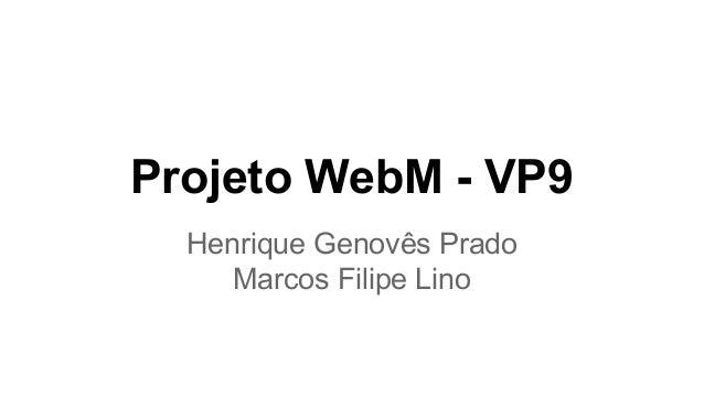Projeto WebM - VP9  Henrique Genovês Prado  Marcos Filipe Lino