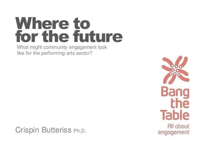 Where to for the future Crispin Butteriss Ph.D. What might community engagement look like for the performing arts sector?
